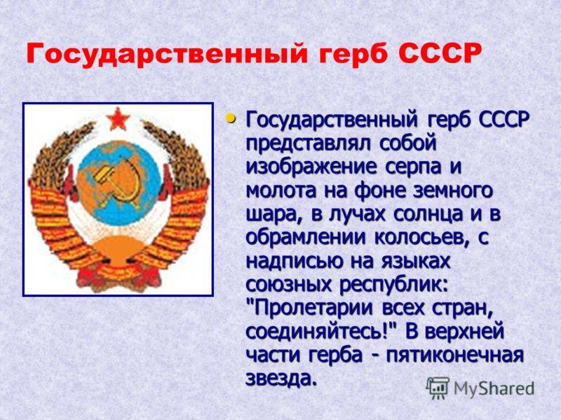 Государственный герб СССР представлял собой изображение серпа и молота на фоне земного шара, в лучах солнца и в обрамлении колосьев, с надписью на языках союзных республик: