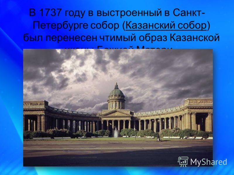 В 1737 году в выстроенный в Санкт- Петербурге собор (Казанский собор) был перенесен чтимый образ Казанской иконы Божией Матери.