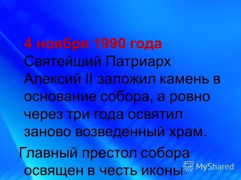 4 ноября 1990 года Святейший Патриарх Алексий II заложил камень в основание собора, а ровно через три года освятил заново возведенный храм. Главный престол собора освящен в честь иконы Божией Матери «Казанская».
