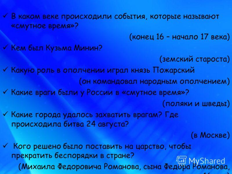 В каком веке происходили события, которые называют «смутное время»? (конец 16 – начало 17 века) Кем был Кузьма Минин? (земский староста) Какую роль в ополчении играл князь Пожарский (он командовал народным ополчением) Какие враги были у России в «сму