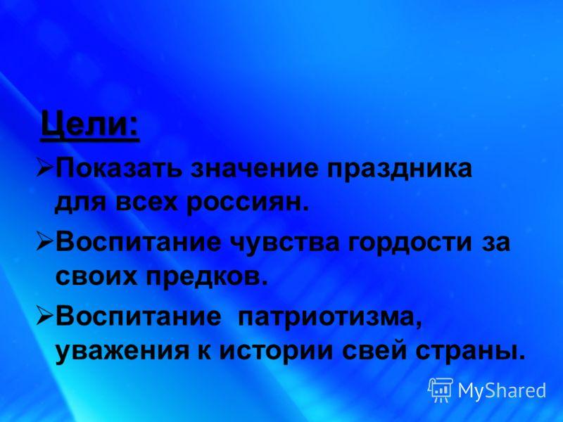 Цели: Показать значение праздника для всех россиян. Воспитание чувства гордости за своих предков. Воспитание патриотизма, уважения к истории свей страны.