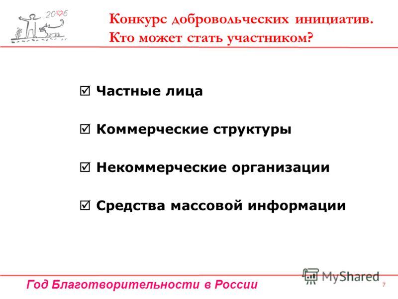 Год Благотворительности в России 7 Частные лица Коммерческие структуры Некоммерческие организации Средства массовой информации Конкурс добровольческих инициатив. Кто может стать участником?