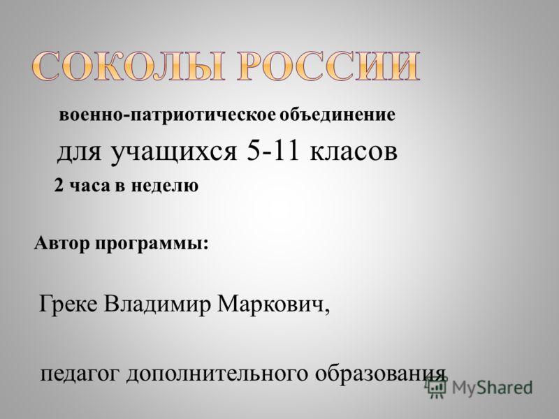 военно-патриотическое объединение для учащихся 5-11 класов 2 часа в неделю Автор программы: Греке Владимир Маркович, педагог дополнительного образования