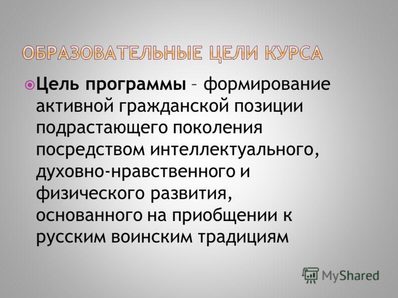 Цель программы – формирование активной гражданской позиции подрастающего поколения посредством интеллектуального, духовно-нравственного и физического развития, основанного на приобщении к русским воинским традициям