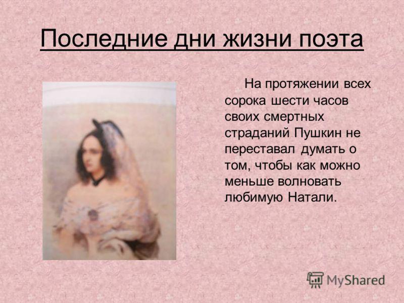 Последние дни жизни поэта На протяжении всех сорока шести часов своих смертных страданий Пушкин не переставал думать о том, чтобы как можно меньше волновать любимую Натали.