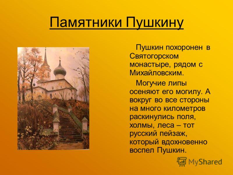 Памятники Пушкину Пушкин похоронен в Святогорском монастыре, рядом с Михайловским. Могучие липы осеняют его могилу. А вокруг во все стороны на много километров раскинулись поля, холмы, леса – тот русский пейзаж, который вдохновенно воспел Пушкин.