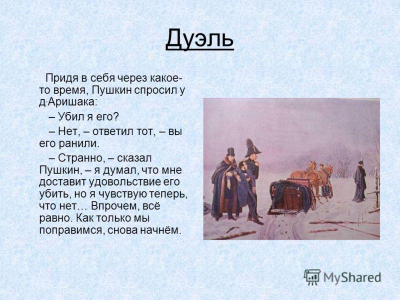Дуэль Придя в себя через какое- то время, Пушкин спросил у д, Аришака: – Убил я его? – Нет, – ответил тот, – вы его ранили. – Странно, – сказал Пушкин, – я думал, что мне доставит удовольствие его убить, но я чувствую теперь, что нет… Впрочем, всё ра