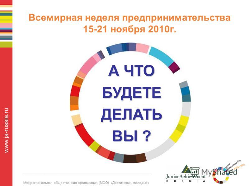 Межрегиональная общественная организация (МОО) «Достижения молодых» www.ja-russia.ru Всемирная неделя предпринимательства 15-21 ноября 2010г. А ЧТО БУДЕТЕДЕЛАТЬ ВЫ ?