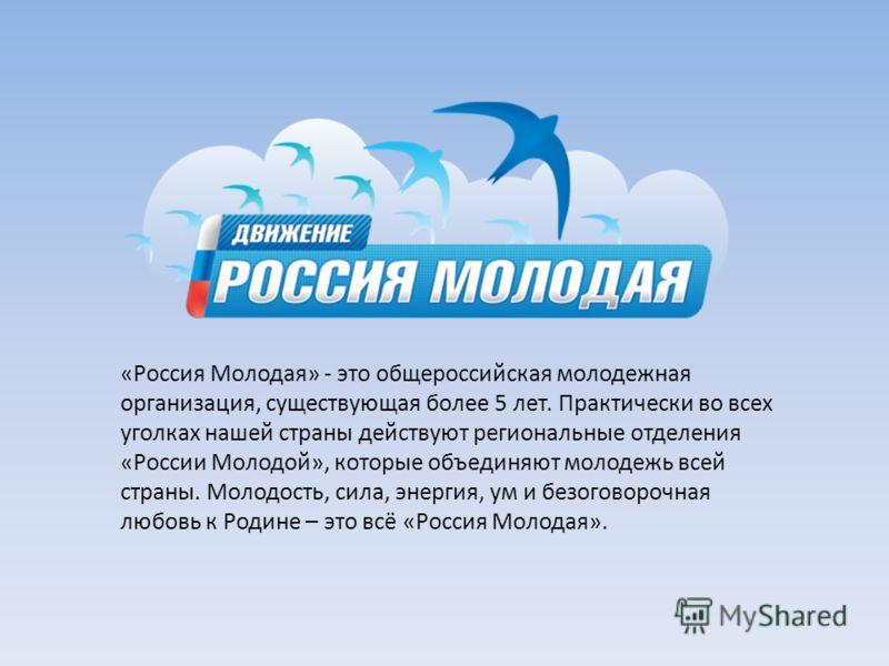 «Россия Молодая» - это общероссийская молодежная организация, существующая более 5 лет. Практически во всех уголках нашей страны действуют региональные отделения «России Молодой», которые объединяют молодежь всей страны. Молодость, сила, энергия, ум