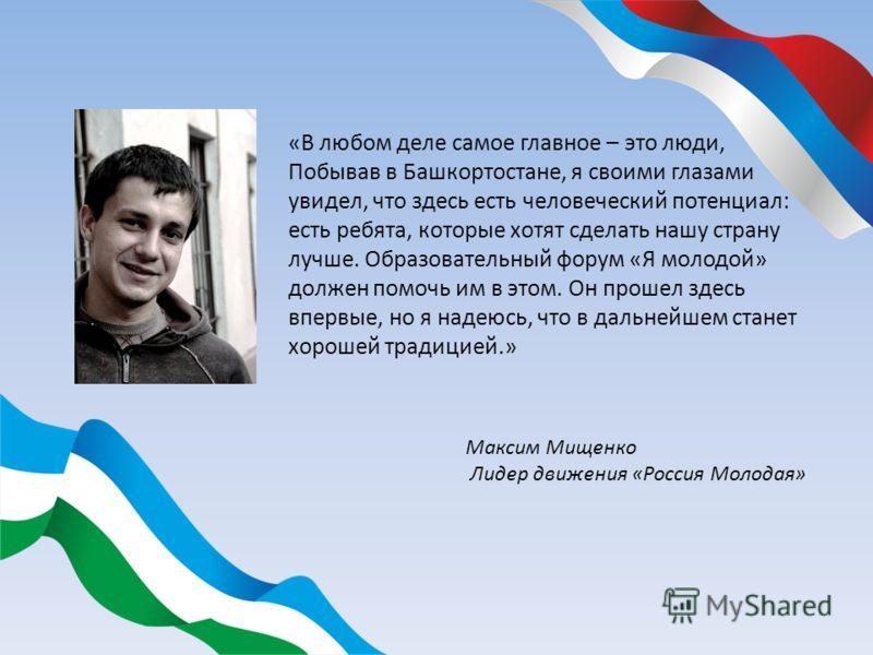 «В любом деле самое главное – это люди, Побывав в Башкортостане, я своими глазами увидел, что здесь есть человеческий потенциал: есть ребята, которые хотят сделать нашу страну лучше. Образовательный форум «Я молодой» должен помочь им в этом. Он проше