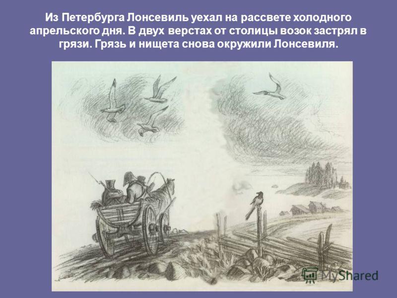 Из Петербурга Лонсевиль уехал на рассвете холодного апрельского дня. В двух верстах от столицы возок застрял в грязи. Грязь и нищета снова окружили Лонсевиля.