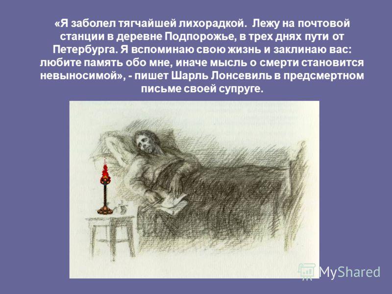 «Я заболел тягчайшей лихорадкой. Лежу на почтовой станции в деревне Подпорожье, в трех днях пути от Петербурга. Я вспоминаю свою жизнь и заклинаю вас: любите память обо мне, иначе мысль о смерти становится невыносимой», - пишет Шарль Лонсевиль в пред