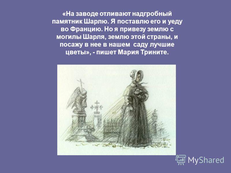 «На заводе отливают надгробный памятник Шарлю. Я поставлю его и уеду во Францию. Но я привезу землю с могилы Шарля, землю этой страны, и посажу в нее в нашем саду лучшие цветы», - пишет Мария Трините.