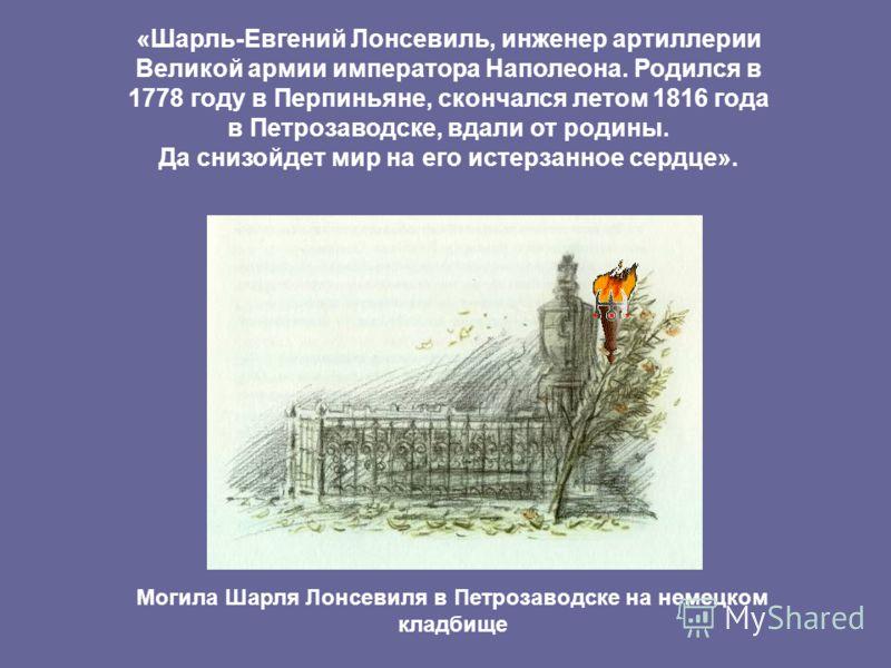 «Шарль-Евгений Лонсевиль, инженер артиллерии Великой армии императора Наполеона. Родился в 1778 году в Перпиньяне, скончался летом 1816 года в Петрозаводске, вдали от родины. Да снизойдет мир на его истерзанное сердце». Могила Шарля Лонсевиля в Петро