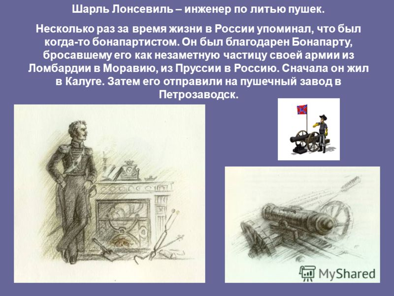 Шарль Лонсевиль – инженер по литью пушек. Несколько раз за время жизни в России упоминал, что был когда-то бонапартистом. Он был благодарен Бонапарту, бросавшему его как незаметную частицу своей армии из Ломбардии в Моравию, из Пруссии в Россию. Снач