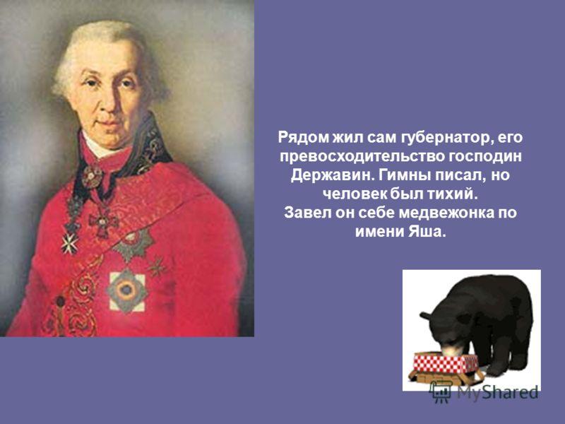Рядом жил сам губернатор, его превосходительство господин Державин. Гимны писал, но человек был тихий. Завел он себе медвежонка по имени Яша.