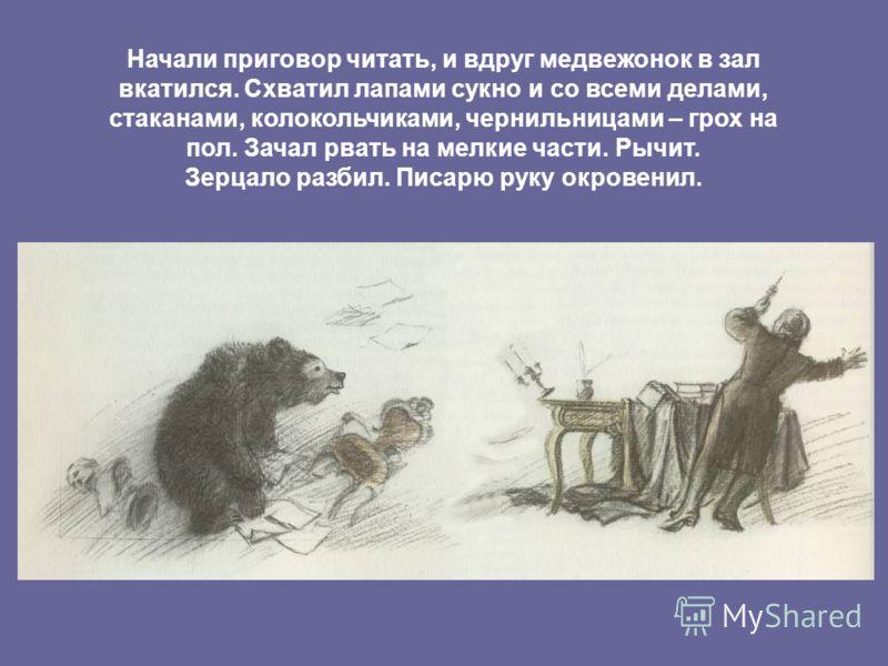 Начали приговор читать, и вдруг медвежонок в зал вкатился. Схватил лапами сукно и со всеми делами, стаканами, колокольчиками, чернильницами – грох на пол. Зачал рвать на мелкие части. Рычит. Зерцало разбил. Писарю руку окровенил.