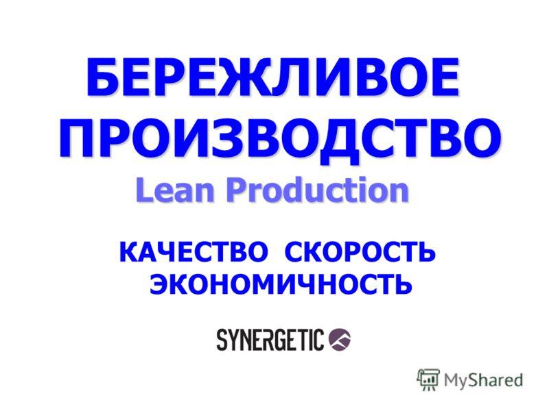 БЕРЕЖЛИВОЕ ПРОИЗВОДСТВО Lean Production ПРОИЗВОДСТВО Lean Production КАЧЕСТВО СКОРОСТЬ ЭКОНОМИЧНОСТЬ