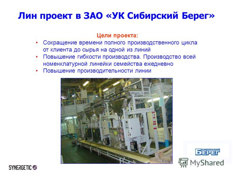 Лин проект в ЗАО «УК Сибирский Берег» Цели проекта: Сокращение времени полного производственного цикла от клиента до сырья на одной из линий Повышение гибкости производства. Производство всей номенклатурной линейки семейства ежедневно Повышение произ