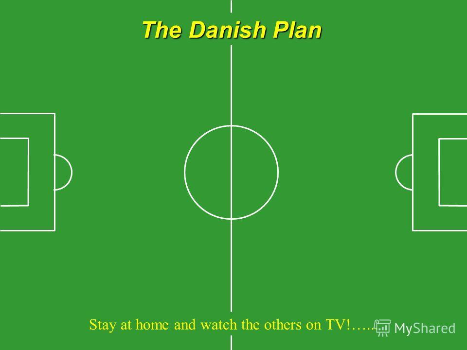 The Danish Plan Stay at home and watch the others on TV!…...