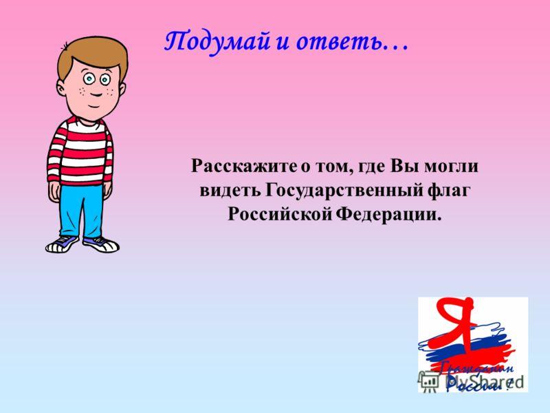 Подумай и ответь… Расскажите о том, где Вы могли видеть Государственный флаг Российской Федерации.