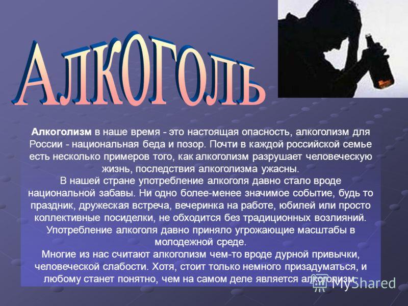 Алкоголизм в наше время - это настоящая опасность, алкоголизм для России - национальная беда и позор. Почти в каждой российской семье есть несколько примеров того, как алкоголизм разрушает человеческую жизнь, последствия алкоголизма ужасны. В нашей с