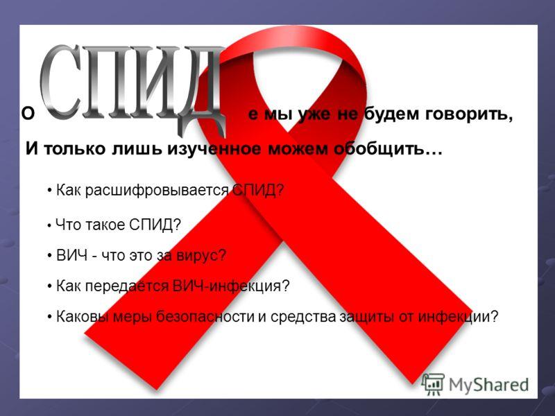Ое мы уже не будем говорить, И только лишь изученное можем обобщить… Как расшифровывается СПИД? Что такое СПИД? ВИЧ - что это за вирус? Каковы меры безопасности и средства защиты от инфекции? Как передаётся ВИЧ-инфекция?