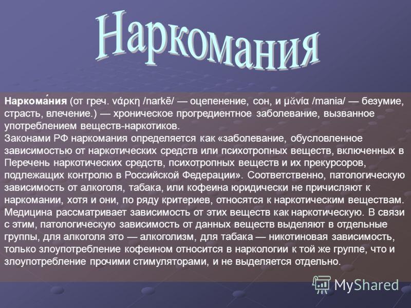 Наркома́ния (от греч. νάρκη /narkē/ оцепенение, сон, и μ νία /mania/ безумие, страсть, влечение.) хроническое прогредиентное заболевание, вызванное употреблением веществ-наркотиков. Законами РФ наркомания определяется как «заболевание, обусловленное