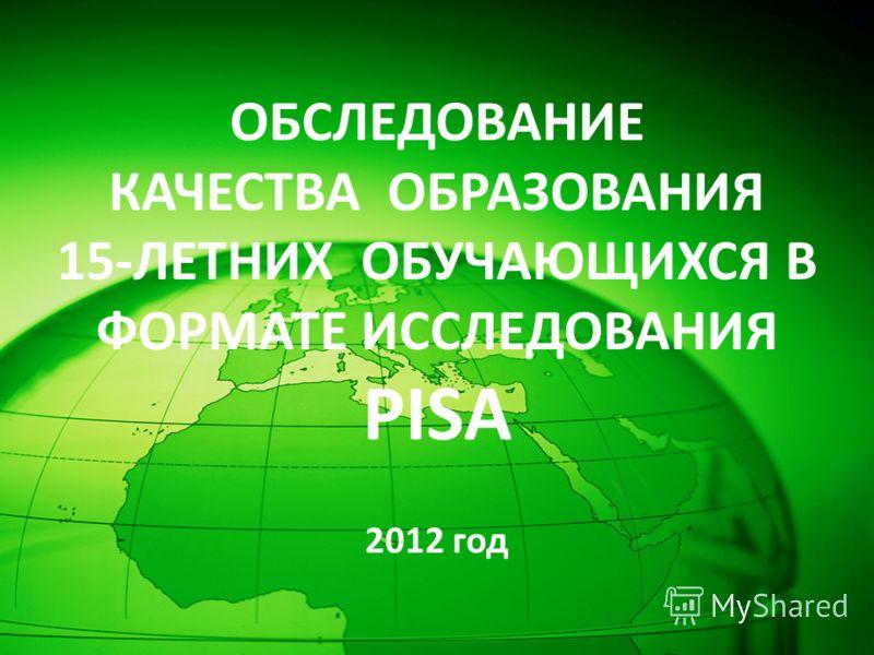 ОБСЛЕДОВАНИЕ КАЧЕСТВА ОБРАЗОВАНИЯ 15-ЛЕТНИХ ОБУЧАЮЩИХСЯ В ФОРМАТЕ ИССЛЕДОВАНИЯ PISA 2012 год
