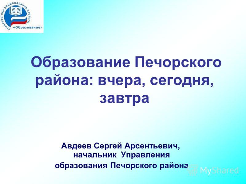 Образование Печорского района: вчера, сегодня, завтра Авдеев Сергей Арсентьевич, начальник Управления образования Печорского района