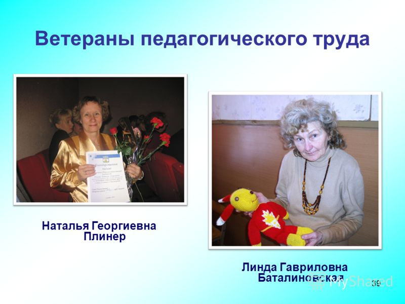 39 Ветераны педагогического труда Наталья Георгиевна Плинер Линда Гавриловна Баталиновская