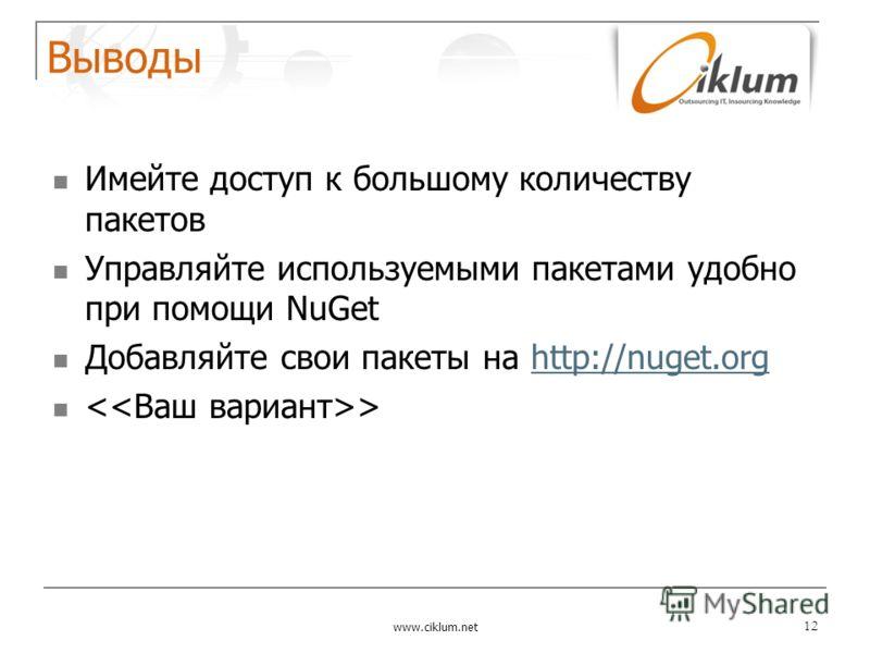 Выводы Имейте доступ к большому количеству пакетов Управляйте используемыми пакетами удобно при помощи NuGet Добавляйте свои пакеты на http://nuget.orghttp://nuget.org > www.ciklum.net 12