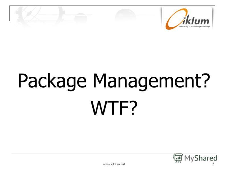 Package Management? WTF? www.ciklum.net 5