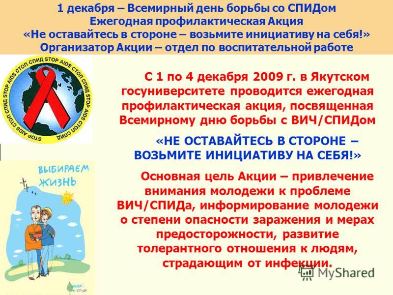 1 декабря – Всемирный день борьбы со СПИДом Ежегодная профилактическая Акция «Не оставайтесь в стороне – возьмите инициативу на себя!» Организатор Акции – отдел по воспитательной работе C 1 по 4 декабря 2009 г. в Якутском госуниверситете проводится е