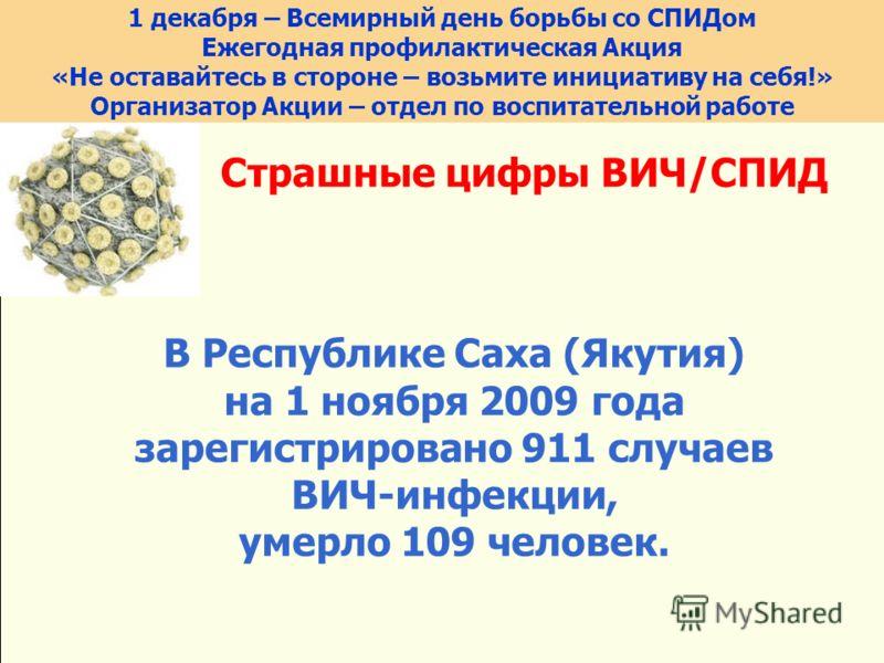 Страшные цифры ВИЧ/СПИД В Республике Саха (Якутия) на 1 ноября 2009 года зарегистрировано 911 случаев ВИЧ-инфекции, умерло 109 человек. 1 декабря – Всемирный день борьбы со СПИДом Ежегодная профилактическая Акция «Не оставайтесь в стороне – возьмите