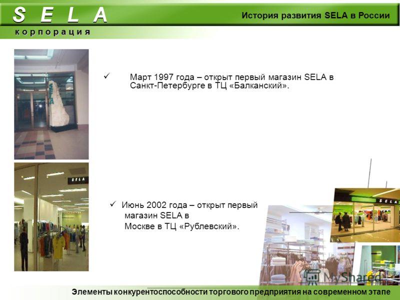 Март 1997 года – открыт первый магазин SELA в Санкт-Петербурге в ТЦ «Балканский». к о р п о р а ц и я История развития SELA в России Июнь 2002 года – открыт первый магазин SELA в Москве в ТЦ «Рублевский». Элементы конкурентоспособности торгового пред