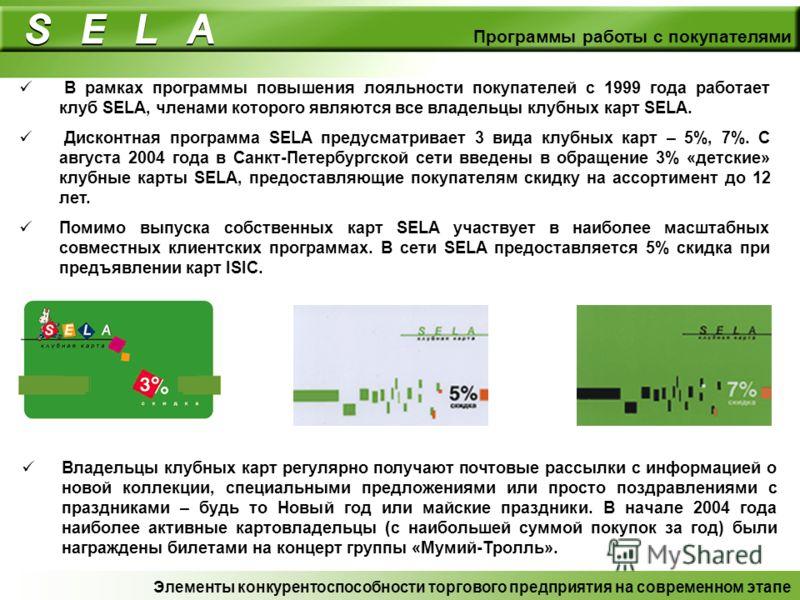 Программы работы с покупателями В рамках программы повышения лояльности покупателей с 1999 года работает клуб SELA, членами которого являются все владельцы клубных карт SELA. Дисконтная программа SELA предусматривает 3 вида клубных карт – 5%, 7%. С а