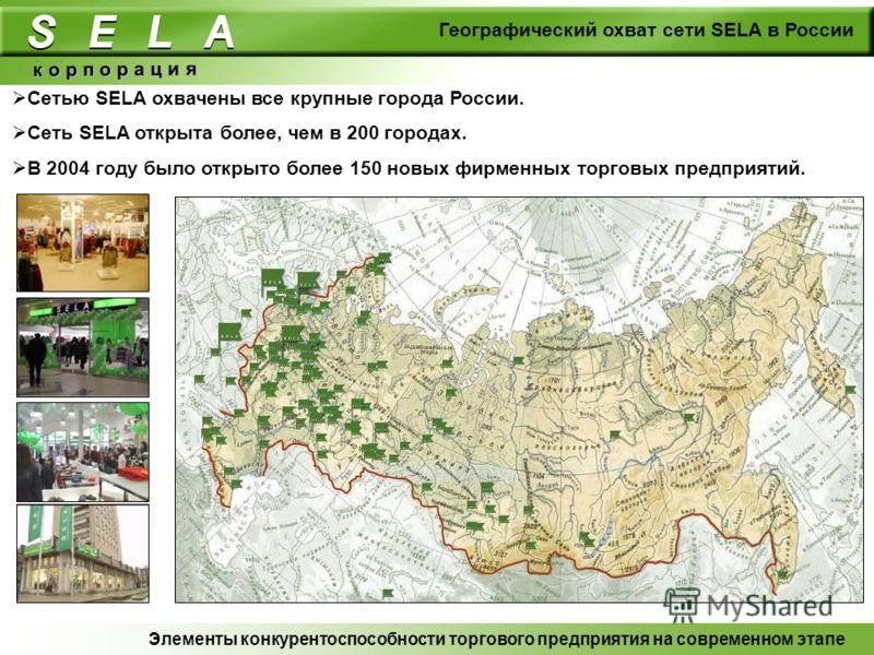Географический охват сети SELA в России к о р п о р а ц и я Сетью SELA охвачены все крупные города России. Сеть SELA открыта более, чем в 200 городах. В 2004 году было открыто более 150 новых фирменных торговых предприятий. Элементы конкурентоспособн
