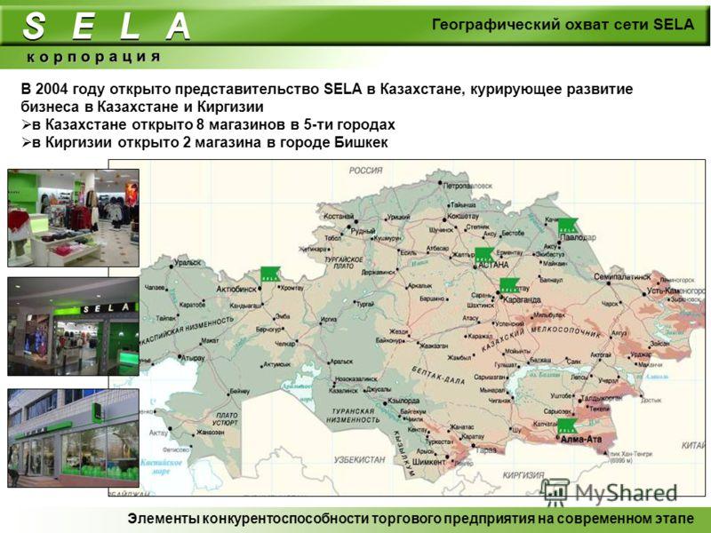 Географический охват сети SELA к о р п о р а ц и я В 2004 году открыто представительство SELA в Казахстане, курирующее развитие бизнеса в Казахстане и Киргизии в Казахстане открыто 8 магазинов в 5-ти городах в Киргизии открыто 2 магазина в городе Биш