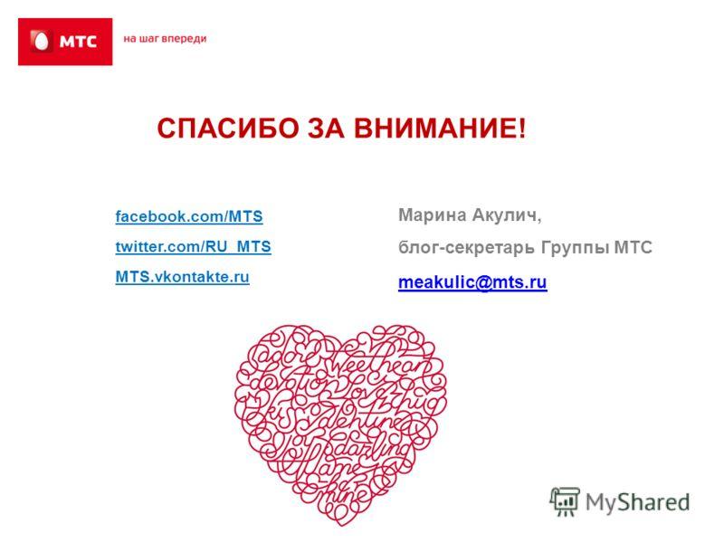 СПАСИБО ЗА ВНИМАНИЕ! Марина Акулич, блог-секретарь Группы МТС meakulic@mts.ru facebook.com/MTS twitter.com/RU_MTS MTS.vkontakte.ru