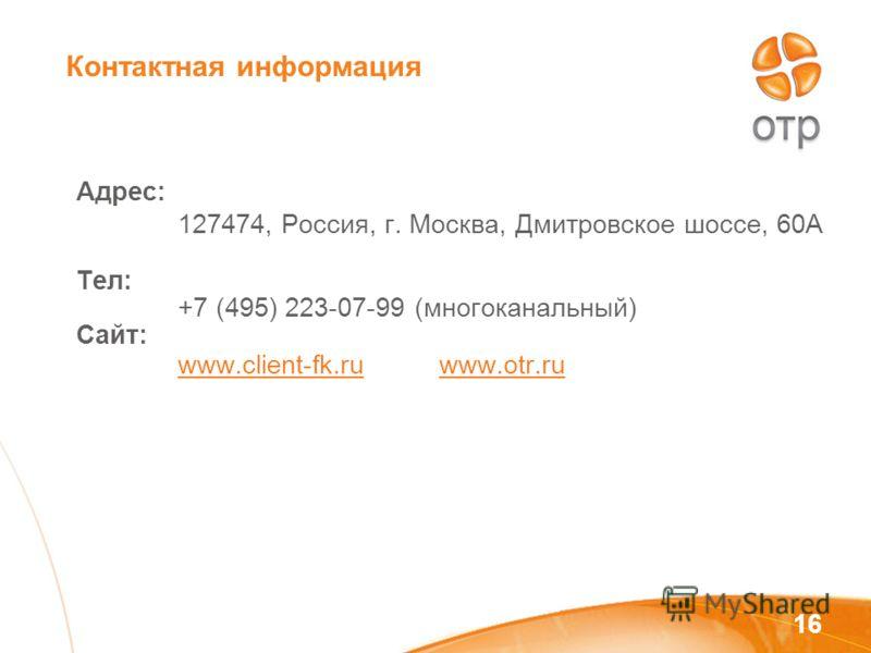 16 Адрес: Тел: Сайт: 127474, Россия, г. Москва, Дмитровское шоссе, 60А +7 (495) 223-07-99 (многоканальный) www.client-fk.ruwww.otr.ru Контактная информация