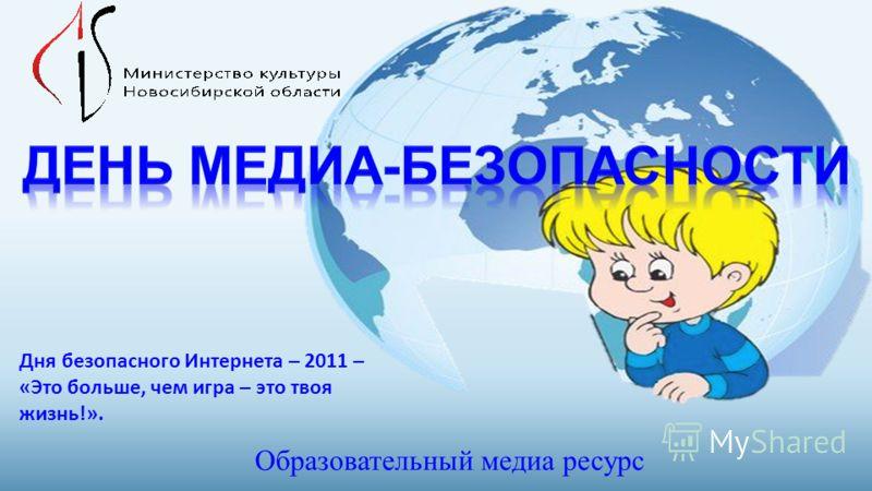 Образовательный медиа ресурс Дня безопасного Интернета – 2011 – «Это больше, чем игра – это твоя жизнь!».