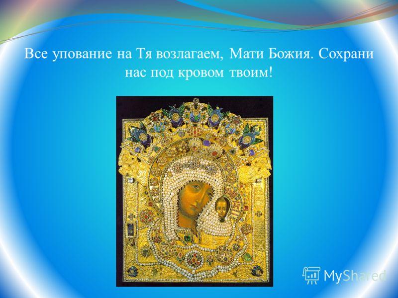 Все упование на Тя возлагаем, Мати Божия. Сохрани нас под кровом твоим!