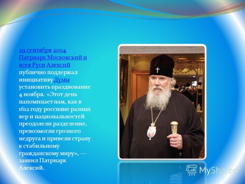 29 сентября29 сентября 2004 Патриарх Московский и всея Руси Алексий публично поддержал инициативу Думы установить празднование 4 ноября. «Этот день напоминает нам, как в 1612 году россияне разных вер и национальностей преодолели разделение, превозмог