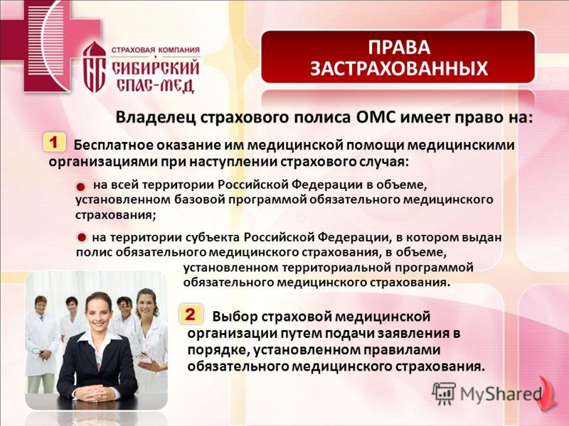 ПРАВА ЗАСТРАХОВАННЫХ Владелец страхового полиса ОМС имеет право на: Бесплатное оказание им медицинской помощи медицинскими организациями при наступлении страхового случая: 1 на всей территории Российской Федерации в объеме, установленном базовой прог