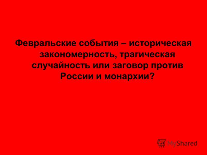 Февральские события – историческая закономерность, трагическая случайность или заговор против России и монархии?