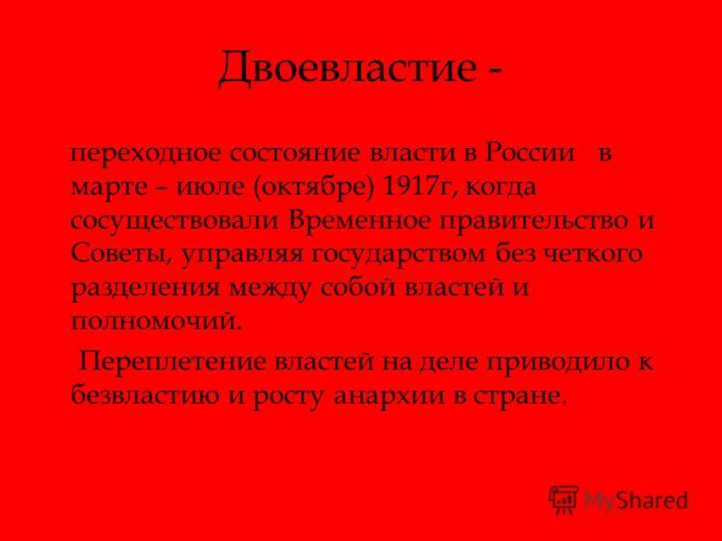 Двоевластие - переходное состояние власти в России в марте – июле (октябре) 1917г, когда сосуществовали Временное правительство и Советы, управляя государством без четкого разделения между собой властей и полномочий. Переплетение властей на деле прив