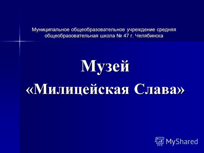 Муниципальное общеобразовательное учреждение средняя общеобразовательная школа 47 г. Челябинска Музей «Милицейская Слава»