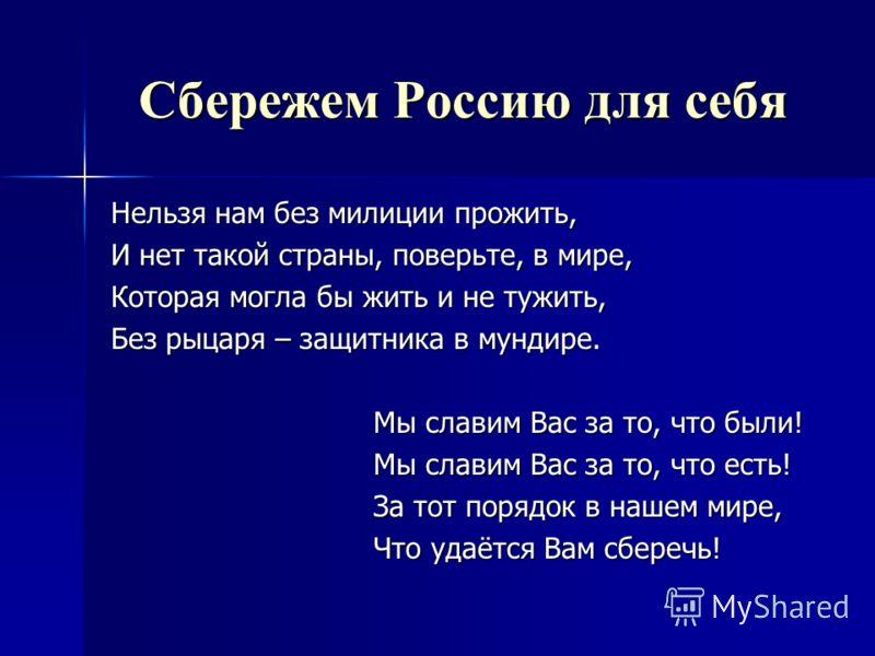 Сбережем Россию для себя Нельзя нам без милиции прожить, И нет такой страны, поверьте, в мире, Которая могла бы жить и не тужить, Без рыцаря – защитника в мундире. Мы славим Вас за то, что были! Мы славим Вас за то, что есть! За тот порядок в нашем м