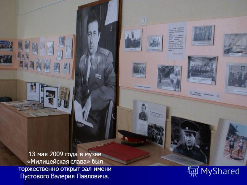 13 мая 2009 года в музее «Милицейская слава» был торжественно открыт зал имени Пустового Валерия Павловича.